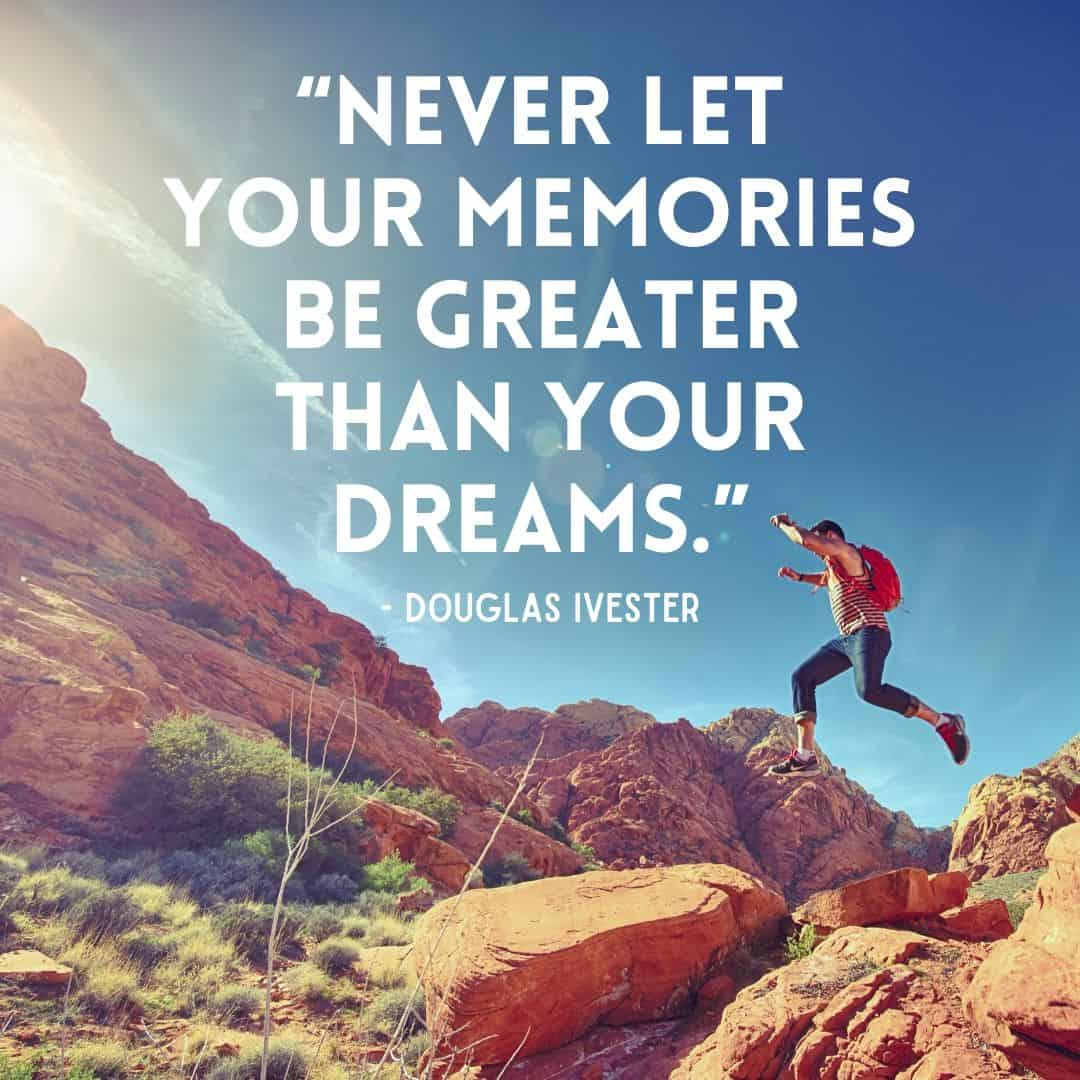 Wanderlust Quotes - Instagram - Never let your memories be greater than your dreams