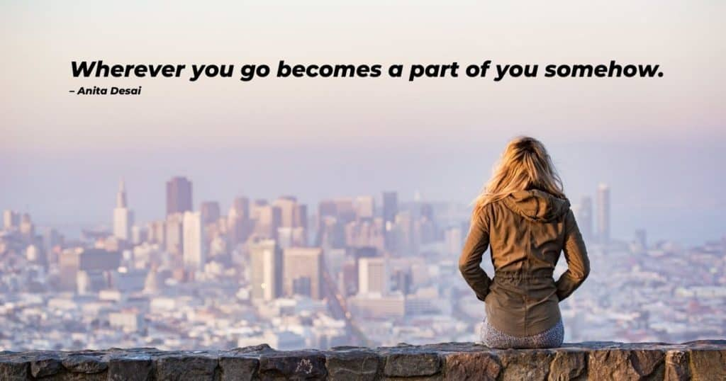 Wherever you go becomes a part of you somehow – Anita Desai - Travelinglifestyle.net - Wanderlust Quotes