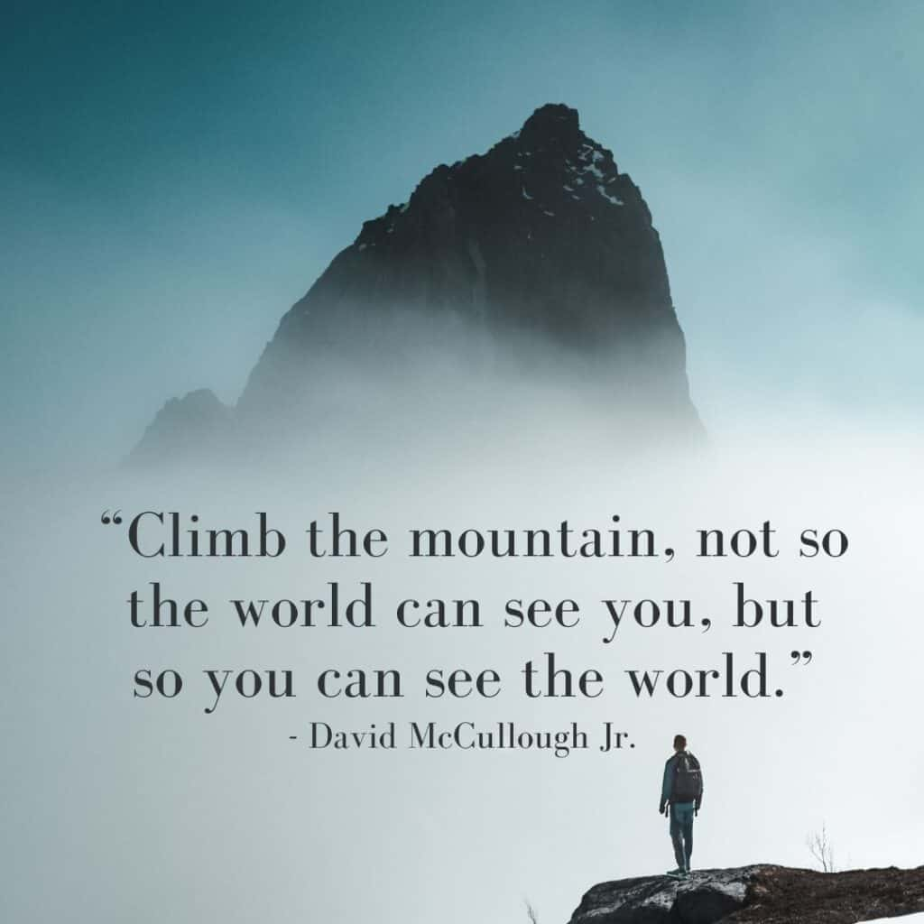 Best Travel Quote - Climb the mountain, not so the world can see you, but so you can see the world.
